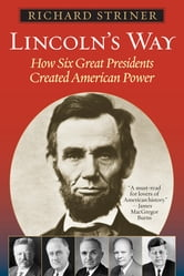 Lincoln's Way - How Six Great Presidents Created American Power ebook by Richard Striner