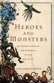 Heroes and Monsters - An Honest Look at What It Means to Be Human ebook by Josh James Riebock