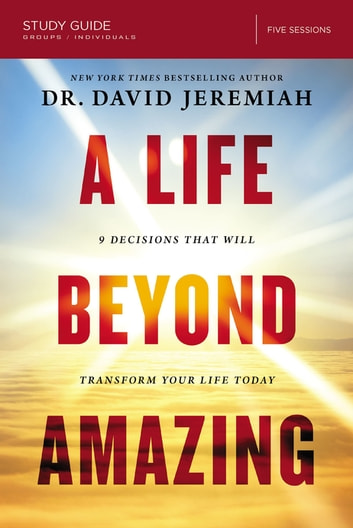 A Life Beyond Amazing Study Guide - 9 Decisions That Will Transform Your Life Today ebook by David Jeremiah