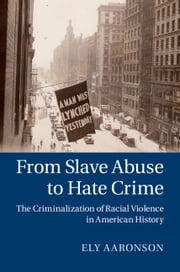 From Slave Abuse to Hate Crime - The Criminalization of Racial Violence in American History ebook by Dr Ely Aaronson