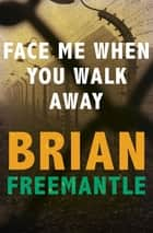 Face Me When You Walk Away ebook by Brian Freemantle