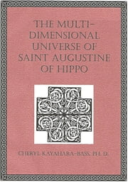 The Multi-Dimensional Universe of Saint Augustine of Hippo ebook by Cheryl Kayahara-Bass, Ph. D.