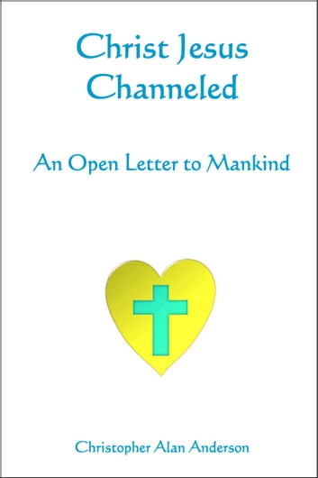 Christ Jesus Channeled: An Open Letter to Mankind ebook by Christopher Alan Anderson