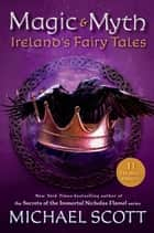 Magic and Myth - Ireland's Fairy Tales ebook by Michael Scott