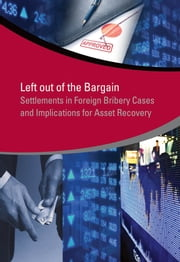 Left Out of the Bargain - Settlements in Foreign Bribery Cases and Implications for Asset Recovery ebook by Jacinta Anyango Oduor,Francisca M.U. Fernando,Agustin Flah,Dorothee Gottwald,Jeanne M. Hauch,Marianne Mathias,Ji Won Park,Oliver Stolpe