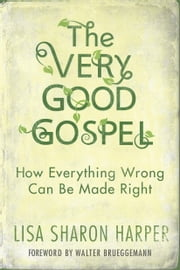 The Very Good Gospel - How Everything Wrong Can Be Made Right ebook by Lisa Sharon Harper,Walter Brueggemann