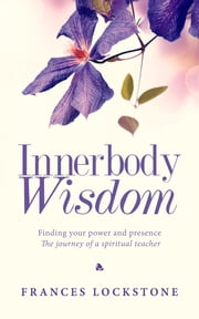 Innerbody Wisdom - Finding your power and presence, the journey of a spiritual teacher ebook by Frances Lockstone