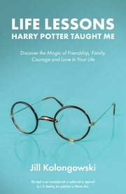 Life Lessons Harry Potter Taught Me - Discover the Magic of Friendship, Family, Courage, and Love in Your Life ebook by Jill Kolongowski
