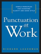 Punctuation at Work - Simple Principles for Achieving Clarity and Good Style ebook by Richard LAUCHMAN