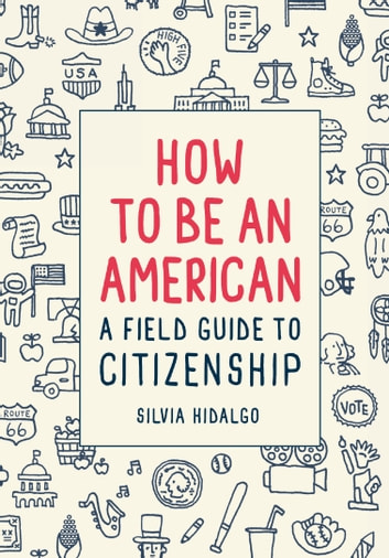 How to Be an American - A Field Guide to Citizenship ebook by Silvia Hidalgo