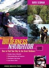 The Essential Wilderness Navigator: How to Find Your Way in the Great Outdoors, Second Edition ebook by David Seidman,Paul Cleveland