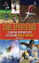Cool Sports Dad - 75 Amazing Sporting Tricks to Teach and Impress Your Kids ebook by David Fischer, Adam Wallenta