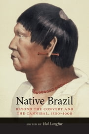 Native Brazil - Beyond the Convert and the Cannibal, 1500-1900 ebook by Hal Langfur