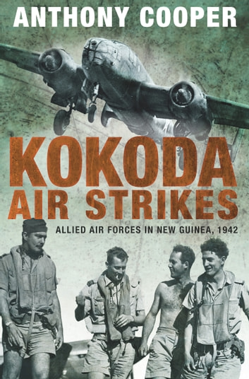 Kokoda Air Strikes - Allied air forces in New Guinea, 1942 ebook by Anthony Cooper
