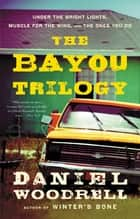 The Bayou Trilogy - Under the Bright Lights, Muscle for the Wing, and The Ones You Do ebook by Daniel Woodrell