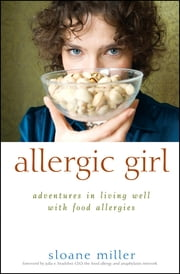 Allergic Girl - Adventures in Living Well with Food Allergies ebook by Sloane Miller