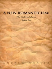 A New Romanticism - The Collected Poetry Volume Two ebook by Andrew Chavez