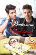 A Bookworm for Christmas (Gay Romance) ebook by Trina Solet