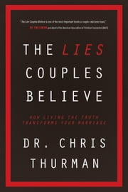 The Lies Couples Believe - How Living the Truth Transforms Your Marriage ebook by Dr. Chris Thurman