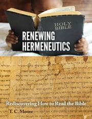 Renewing Hermeneutics - Rediscovering How to Read the Bible ebook by T. C. Moore