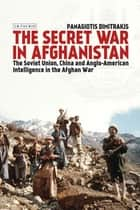 The Secret War in Afghanistan - The Soviet Union, China and Anglo-American Intelligence in the Afghan War ebook by Panagiotis Dimitrakis