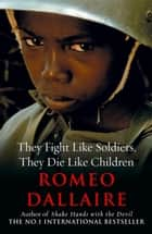 They Fight Like Soldiers, They Die Like Children ebook by Romeo Dallaire