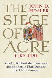 Siege of Acre, 1189-1191 - Saladin, Richard the Lionheart, and the Battle That Decided the Third Crusade ebook by John D. Hosler