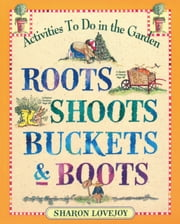 Roots, Shoots, Buckets & Boots - Gardening Together with Children ebook by Sharon Lovejoy