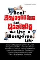Beat Depression And Anxiety And Live A Worry-Free Life ebook by Christine A. Wooten