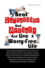 Beat Depression And Anxiety And Live A Worry-Free Life - The Great Revelations On How To Live A Worry Free Life. Plus, Overcome Anxiety And Find Solutions In Treating Depression With This Handbook And Learn About Bipolarity, Obsessive Compulsive Personality Disorder And More! ebook by Christine A. Wooten