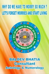 Why Do We Have To Worry So Much - Let Us Forget Worries And Start Living ebook by Baldev Bhatia