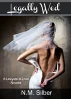 Legally Wed - A Lawyers in Love Novella ebook by N.M. Silber