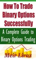 How to Trade Binary Options Successfully: A Complete Guide to Binary Options Trading ebook by Meir Liraz