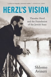 Herzl's Vision - Theodor Herzl and the Foundation of the Jewish State ebook by Shlomo Avineri,Haim Watzman