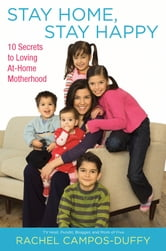 Stay Home, Stay Happy - 10 Secrets to Loving At-Home Motherhood ebook by Rachel Campos-Duffy