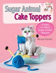 Sugar Animal Cake Toppers - 5 easy to follow sugar animal designs ebook by Maisie Parrish