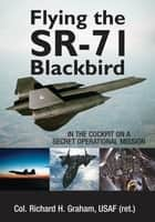 Flying the SR-71 Blackbird: In the Cockpit on a Secret Operational Mission - In the Cockpit on a Secret Operational Mission eBook by Richard H. Graham, Jay K. Miller