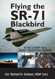 Flying the SR-71 Blackbird: In the Cockpit on a Secret Operational Mission - In the Cockpit on a Secret Operational Mission ebook by Richard H. Graham,Jay K. Miller