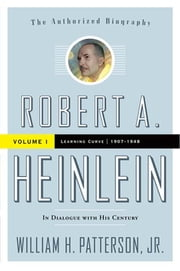Robert A. Heinlein: In Dialogue with His Century - Volume 1: Learning Curve 1907-1948 ebook by William H. Patterson