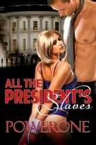 ALL THE PRESIDENT'S SLAVES ebook by POWERONE