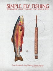 Simple Fly Fishing - Techniques for Tenkara and Rod and Reel ebook by Yvon Chouinard,Craig Mathews,Mauro Mazzo,James Prosek,Russell Chatham