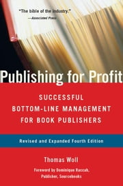Publishing for Profit: Successful Bottom-Line Management for Book Publishers 4th Edition ebook by Woll, Thomas