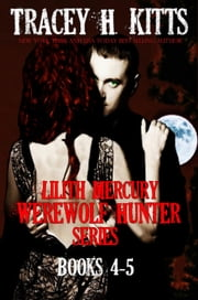 Lilith Mercury, Werewolf Hunter Series Books 4-5 - Lilith Mercury, Werewolf Hunter, #45 ebook by Tracey H. Kitts