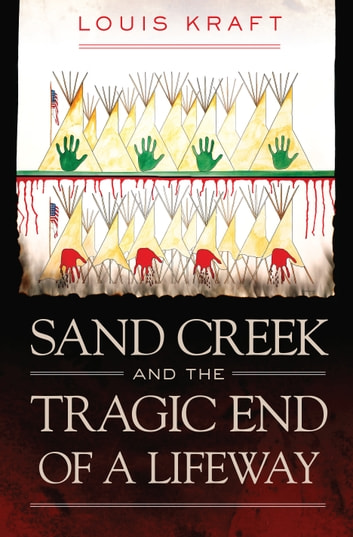 Sand Creek and the Tragic End of a Lifeway ebook by Louis Kraft