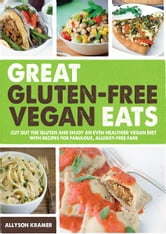 Great Gluten-Free Vegan Eats: Cut Out the Gluten and Enjoy an Even Healthier Vegan Diet with Recipes for Fabulous, Allergy-Free Fare ebook by Allyson Kramer