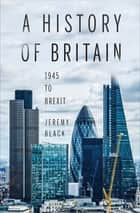 A History of Britain - 1945 to Brexit ebook by Jeremy Black