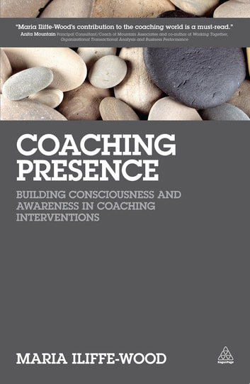 Coaching Presence - Building Consciousness and Awareness in Coaching Interventions ebook by Maria Iliffe-Wood