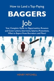 How to Land a Top-Paying Baggers Job: Your Complete Guide to Opportunities, Resumes and Cover Letters, Interviews, Salaries, Promotions, What to Expect From Recruiters and More ebook by Mitchell Henry