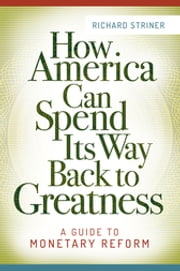 How America Can Spend Its Way Back to Greatness: A Guide to Monetary Reform - A Guide to Monetary Reform ebook by Richard Striner