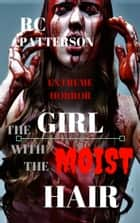 Extreme Horror: The Girl with the Moist Hair ebook by RC Patterson